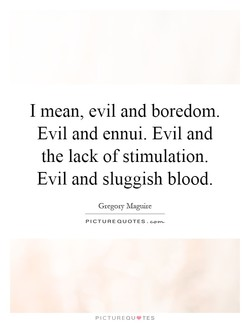 I mean, evil and boredom. 
