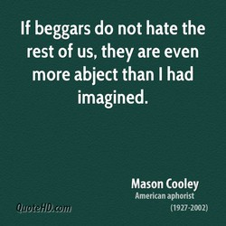 If beggars do not hate the rest of us, they are even more abject than I had imagined. Mason Cooley American aphorist (1927-2002)