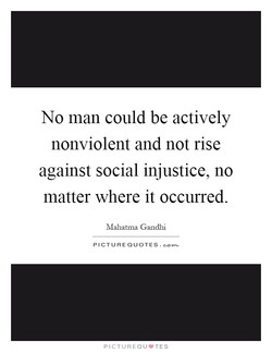 No man could be actively nonviolent and not rise against social injustice, no matter where it occurred. Mahatma Gandhi PICTURE QUOTES.