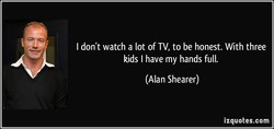 I don't watch a lot of TV, to be honest. With three 