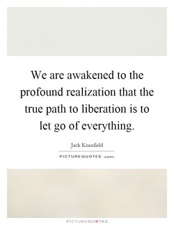 We are awakened to the profound realization that the true path to liberation is to let go of everything. J ack Komfield PICTURE QUOTES. PICTUREQU'TES
