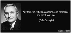 Any fool can criticize, condemn, and complain - 