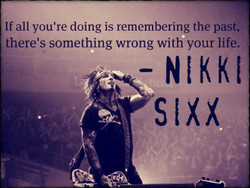 If all you're doing is remembering the past, 