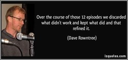 Over the course of those 12 episodes we discarded 