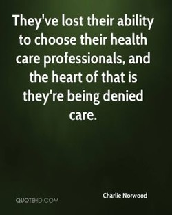 They've lost their ability to choose their health care professionals, and the heart of that is they're being denied care. Charlie Norwood QuoTEHo.CChVl
