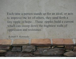 Each time a person stands up for an ideal, or acts 