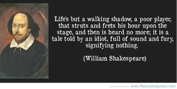 Life's but a walking shadow, a poor player, that struts and frets his hour upon the stage, and then is heard no more; it is a tale told by an idiot, full of sound and fury, signifying nothing. (William Shakespeare) MyLaveIyQLlaæs, cam