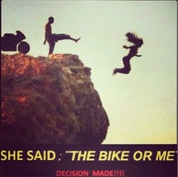 SHE SAID. •THE BIKE OR ME 