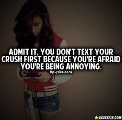 ADMIT IT, YOU DON'T TEXT YOUR 