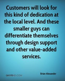 Customers will look for this kind of dedication at the local level. And these smaller guys can differentiate themselves through design support and other value-added services. Bran Alexander @UOTEHÜ.COM