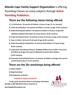 Atlantic Cape Family Support Organization is offering Parenting Classes on many subjects through Active Parenting Publishers. These are the following classes being offered: 1) 1,2,3,4 Parents - for parents of children 1-4 years of age. (3— Ihr sessions) 2) Active Parenting Now—for parents of children 5-12 years of age. (3-2hr sessions) 3) Active Parenting 4th editions— for parents of children 5-12 years of age with additional updated information for school success. (6-2hr sessions) 4) Active Parenting of Teens— for parents of teens 13-19 years of age. (6-2hr sessions) 5) Teens in Action— for teens 13-19 years of age. (6-2hr sessions) 6) Active Parenting for Stepfamilies— for parents with children 2-17 years of age. (6-2hr sessions) 7) Cooperative Parenting and Divorce, Shielding Children from Conflict— for parents of children of all ages who want to effectively co-parent their children. ( 8-2hr sessions) 8) Crossroads of Parenting & Divorce— for parents of children of all ages who want to prevent divorce abuse. ( 6-1hr sessions) These are the 2hr workshops being offered: 1) Fathers Matter 2) Single Parenting 3) Grandparents as Parents * Available in English and Spanish To sign up for any of the classes or workshops call Andrea Burleigh at 609-485-0575 X 101 or email her at aburleigh@acfamsupport.org. ACFS() TIANTIC CAPE FAMILY SUPPORT ORGANIZATION, INC. www.acfamsupport.org