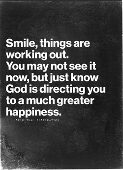 Smile, things are working out. You may not see it now, but just know God is directing you to a much greater happiness. SPIRITUAL