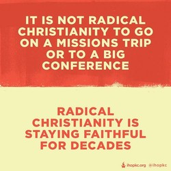 IT IS NOT RADICAL CHRISTIANITY TO GO ON A MISSIONS TRIP OR TO A BIG CONFERENCE RADICAL CHRISTIANITY IS STAYING FAITHFUL FOR DECADES ihopkc.org @lhopkc