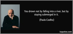 You drown not by falling into a river, but by 