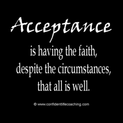 Arcceptwnce is having the faith/ despite the circumstances, that all is well, O vwwv.confidentlifecoaching.com