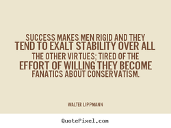 SUCCESS MAKES MEN RIGID AND THEY 