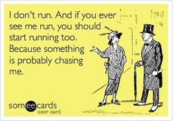 I don't run. And if you ever 