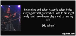 I play piano and guitar. Acoustic guitar. I tried 