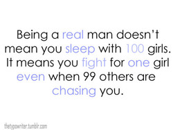 Being a real man doesn't with girls. Sleep IOO mean you It means you fight for one girl when 99 others are chasing you. thetypowriter.tumblr.com