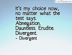 JarOfQuotes.com It's my choice now, no matter what the test says. Abnegation. Dauntless. Erudite. Divergent. - Divergent