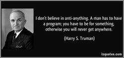 I don't believe in anti-anything. A man has to have 