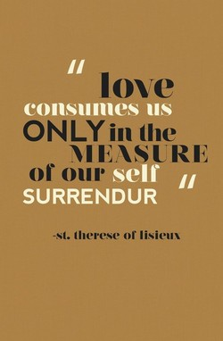 love consumes us ONLY in (he MEASURE or our SURRENDUR -st. (herese or lisieux