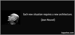 Each new situation requires a new architecture. (Jean Nouvel) izquotes.com
