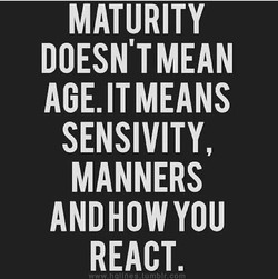 MATURITY DOESN'T MEAN AGE. IT MEANS SENSIVITY, MANNERS ANDHOWYOU REACT.