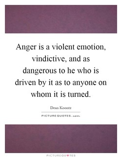 Anger is a violent emotion, 