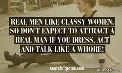 REAL MEN LIKE CLASSY WOMEN, SO DON'T EXPECT TO ATTRACT A REAL MAN IF YOU DRESS, ACT AND TALK LIKE A WIIORE! searcA10tes.c Am 'rite.corng