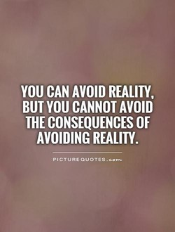 YOU CAN AVOID REALITY, BUT YOU CANNOT AVOID THE CONSEQUENCES OF AVOIDING REALITY. PICTURE QUOTES . e—m-