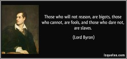 Those who will not reason, are bigots, those 
