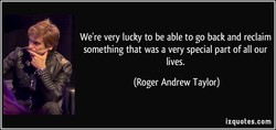 We're very lucky to be able to go back and reclaim 