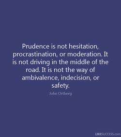 Prudence is not hesitation, 