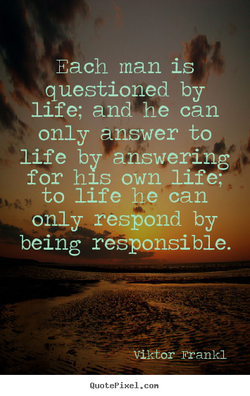 Each man is questioned by life; and he can only answer to life by answering for h1S own life; to life he can only respond by being responsible. a—Viktor -Frankl QuotePixeI. con