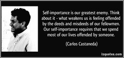 Self-importance is our greatest enemy. Think 