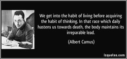 We get into the habit of living before acquiring 