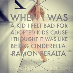 WAS A KID I FELT BAD FOR AD PTED KIDS CAUSE ITH UGHT IT WAS LIKE BEI CINDERELLA. -RA ONf ERALTA Girl wcom