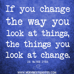 If you change -211': the way you look at things, the things you look at change. DR. WAYNE DYER IWWW.VERYBESTQUOTES.COM