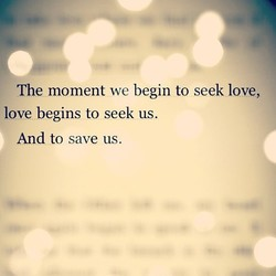 The moment we begin to seek love, 