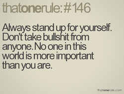 Always stand up for yourself. 