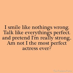 I smile like nothings wrong. 