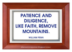 PATIENCE AND DILIGENCE, LIKE FAITH, REMOVE MOUNTAINS. WILLIAM PENN abacus1001quotes.blogspot.com/