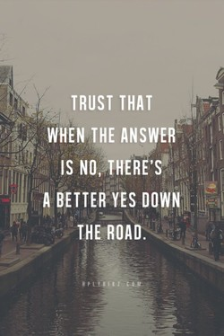 TRUST THAT WHEN THE ANSWER IS NO,-THERE'Sm A BETTER YES DOWN THE ROAD.