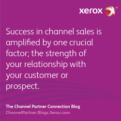 xerox Success in channel sales is amplified by one crucial factor; the strength of your relationship with your customer or prospect. The Channel Partner Connection Blog ChannelPartner.Blogs.Xerox.com