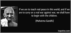 If we are to teach real peace in this world, and if we 