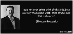 I care not what others think of what I do, but I 