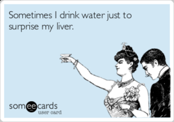 Sometimes I drinl< water just to 