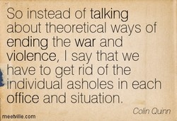 So instead of talking about theoretical ways of ending the war and violence, I say that we have to get rid of the individual asholes in each office and situation. Colin Quinn meetvillecom
