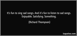 It's fun to sing sad songs. And it's fun to listen to sad songs. 
